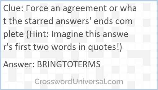 Force an agreement or what the starred answers' ends complete (Hint: Imagine this answer's first two words in quotes!) Answer